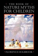Book of Nature Myths for Children - Florence Holbrook, E. Boyd Smith