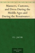 Manners, Customs, and Dress During the Middle Ages and During the Renaissance Period - P. L. Jacob