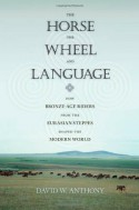 The Horse, the Wheel, and Language: How Bronze-Age Riders from the Eurasian Steppes Shaped the Modern World - David W. Anthony