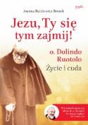 Jezu, Ty się tym zajmij! o. Dolindo Ruotolo: Życie i cuda. - Joanna Bątkiewicz-Brożek