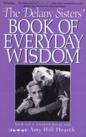 The Delany Sisters' Book of Everyday Wisdom - Sarah Delany, Philip Turner, Amy Hill Hearth