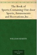 The Book of Sports: Containing Out-door Sports, Amusements and Recreations, Including Gymnastics, Gardening & Carpentering - William Martin
