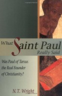 What Saint Paul Really Said: Was Paul of Tarsus the Real Founder of Christianity? - N.T. Wright