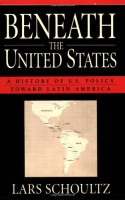 Beneath the United States: A History of U.S. Policy toward Latin America - Lars Schoultz