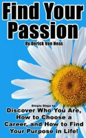 Find Your Passion: Simple Steps to Discover Who You Are, How to Choose a Career, and How to Find Your Purpose in Life! - Van Ness, Derick