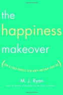 The Happiness Makeover: How to Teach Yourself to Be Happy and Enjoy Every Day - M.J. Ryan