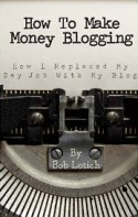 How To Make Money Blogging: How I Replaced My Day-Job With My Blog [Kindle Edition] - Bob Lotich
