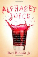 Alphabet Juice: The Energies, Gists, and Spirits of Letters, Words, and Combinations Thereof; Their Roots, Bones, Innards, Piths, Pips, and Secret Parts, Tinctures, Tonics, and Essences; With Examples of Their Usage Foul and Savory - Roy Blount Jr.
