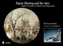 Figure Skating and the Arts: Eight Centuries of Sport and Inspiration - Frances Dafoe, Dick Button