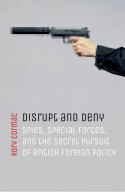 Disrupt and Deny: Spies, Special Forces, and the Secret Pursuit of British Foreign Policy - Rory Cormac