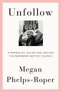 Unfollow: A Memoir of Loving and Leaving the Westboro Baptist Church - Megan Phelps-Roper