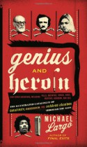 Genius and Heroin: The Illustrated Catalogue of Creativity, Obsession, and Reckless Abandon Through the Ages - Michael Largo