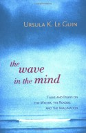 The Wave in the Mind: Talks & Essays on the Writer, the Reader & the Imagination - Ursula K. Le Guin