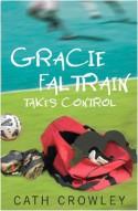 Gracie Faltrain Takes Control - Cath Crowley