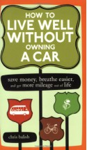 How to Live Well Without Owning a Car: Save Money, Breathe Easier, and Get More Mileage Out of Life - Chris Balish