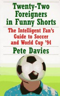 Twenty-Two Foreigners in Funny Shorts:: The Intelligent Fan's Guide to Soccer and World Cup '94 - Peter Davies