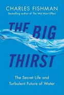 The Big Thirst: The Marvels, Mysteries & Madness Shaping the New Era of Water - Charles Fishman