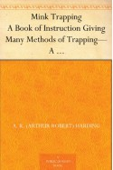 Mink Trapping A Book of Instruction Giving Many Methods of Trapping-A Valuable Book for Trappers. - A. R. (Arthur Robert) Harding