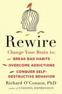 Rewire: Change Your Brain to Break Bad Habits, Overcome Addictions, Conquer Self-Destructive Behavior - Richard O'Connor
