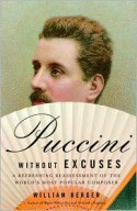 Puccini Without Excuses: A Refreshing Reassessment of the World's Most Popular Composer - William Berger