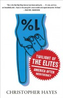 Twilight of the Elites: America After Meritocracy - Christopher L. Hayes