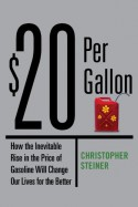 $20 Per Gallon: How the Inevitable Rise in the Price of Gasoline Will Change Our Lives for the Better - Christopher Steiner