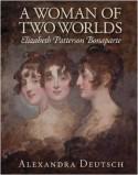 A Woman of Two Worlds: Elizabeth Patterson Bonaparte - Alexandra Deutsch