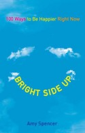 Bright Side Up: 100 Ways to Be Happier Right Now - Amy Spencer