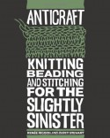 AntiCraft: Knitting, Beading and Stitching for the Slightly Sinister - Renee Rigdon, Zabet Stewart