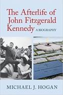 The Afterlife of John Fitzgerald Kennedy: A Biography - Michael J. Hogan
