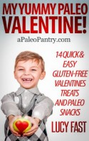 My Yummy Paleo Valentine! Kid Tested, Mom Approved - 14 Quick & Easy Gluten-Free Valentines Treats and Paleo Snacks (Paleo Diet Solution Series) - Lucy Fast
