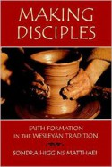 Making Disciples: Faith Formation in the Wesleyan Tradition - Sondra Higgins Matthaei