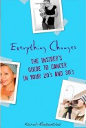 Everything Changes: The Insider's Guide to Cancer in Your 20's and 30's - Kairol Rosenthal