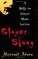 Slayer Slang: A Buffy the Vampire Slayer Lexicon - Michael Adams