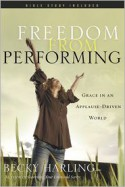 Freedom from Performing: Grace in an Applause-Driven World - Becky Harling, Jan Johnson