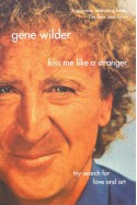 Kiss Me Like A Stranger: My Search for Love and Art - Gene Wilder