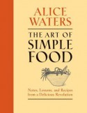 The Art of Simple Food: Notes, Lessons, and Recipes from a Delicious Revolution - Alice Waters