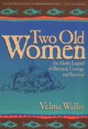 Two Old Women: An Alaska Legend of Betrayal, Courage and Survival - Velma Wallis