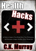 Health Hacks: 46 Hacks to Improve Your Mood, Boost Your Performance, and Guarantee a Longer, Healthier, More Vibrant Life (Health Hacks, Lifehacks, Healthy ... DIY, Fitness, Stress Management) - C.K. Murray, Lifehacks, Health Hacks, Healthy Living, Weight Loss, DIY, Boost Productivity