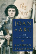 Joan of Arc: A Life Transfigured - Kathryn Harrison