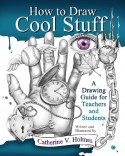 How to Draw Cool Stuff: A Drawing Guide for Teachers and Students - Catherine Holmes
