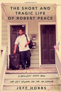The Short and Tragic Life of Robert Peace: A Brilliant Young Man Who Left Newark For the Ivy League But Did Not Survive - Jeff Hobbs