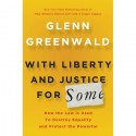 With Liberty and Justice for Some: How the Law Is Used to Destroy Equality and Protect the Powerful - Glenn Greenwald