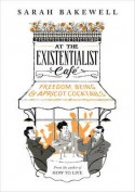 At the Existentialist Café: Freedom, Being, and Apricot Cocktails - Sarah Bakewell