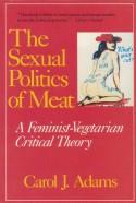 The Sexual Politics of Meat: A Feminist-Vegetarian Critical Theory - Carol J. Adams