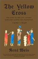 The Yellow Cross: The Story of the Last Cathars' Rebellion Against the Inquisition, 1290-1329 - René Weis
