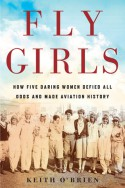 Fly Girls: How Five Daring Women Defied All Odds and Made Aviation History - Keith O'Brien