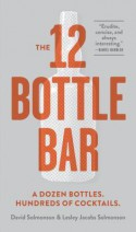 The 12-Bottle Bar: A Dozen Bottles. Hundreds of Cocktails. the Only Guide You Need for an Amazing Home Bar - David Solmonson, Lesley Jacobs Solmonson