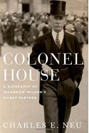Colonel House: A Biography of Woodrow Wilson's Silent Partner - Charles E. Neu