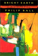 Bright Earth: Art and the Invention of Color - Philip Ball